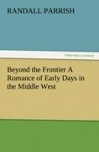 Beyond the Frontier A Romance of Early Days in the Middle West