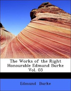 The Works of the Right Honourable Edmund Burke Vol. 03