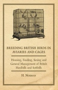 Breeding British Birds in Aviaries and Cages - Housing, Feeding,