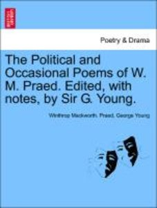 The Political and Occasional Poems of W. M. Praed. Edited, with