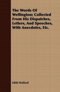 The Words Of Wellington; Collected From His Dispatches, Letters,