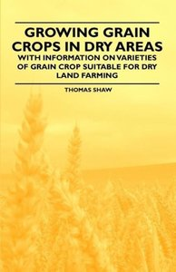 Growing Grain Crops in Dry Areas - With Information on Varieties