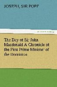 The Day of Sir John Macdonald A Chronicle of the First Prime Min