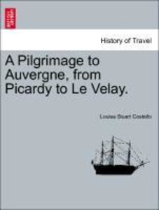 A Pilgrimage to Auvergne, from Picardy to Le Velay. Vol. I.