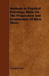 Methods In Practical Petrology, Hints On The Preparation And Exa
