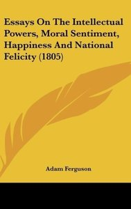Essays On The Intellectual Powers, Moral Sentiment, Happiness An