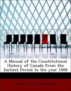 A Manual of the Constitutional History of Canada from the Earlie