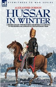 HUSSAR IN WINTER - A BRITISH CAVALRY OFFICER IN THE RETREAT TO C