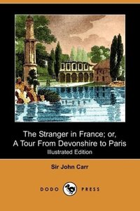 The Stranger in France; Or, a Tour from Devonshire to Paris (Ill