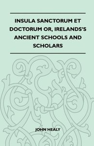 Insula Sanctorum Et Doctorum Or, Ireland's Ancient Schools and S
