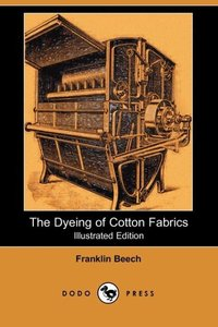 The Dyeing of Cotton Fabrics (Illustrated Edition) (Dodo Press)