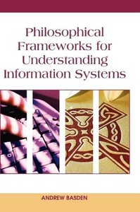 Philosophical Frameworks for Understanding Information Systems