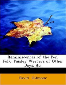 Reminiscences of the Pen' Folk: Paisley Weavers of Other Days, &