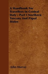 A Handbook For Travellers In Central Italy - Part I Northern Tus