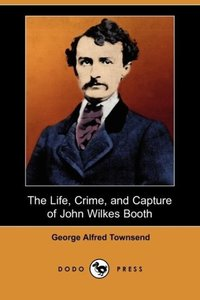 The Life, Crime, and Capture of John Wilkes Booth (Dodo Press)