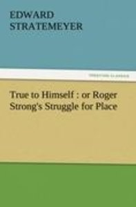 True to Himself : or Roger Strong's Struggle for Place