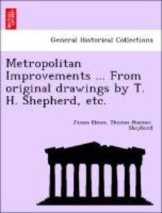 Metropolitan Improvements ... From original drawings by T. H. Sh