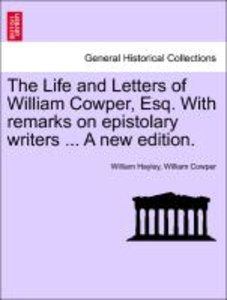 The Life and Letters of William Cowper, Esq. With remarks on epi