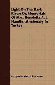 Light On The Dark River; Or, Memorials Of Mrs. Henrietta A. L. H