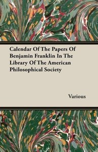Calendar Of The Papers Of Benjamin Franklin In The Library Of Th
