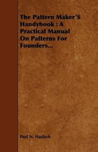 The Pattern Maker's Handybook: A Practical Manual on Patterns fo