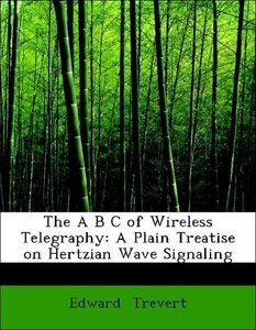 The A B C of Wireless Telegraphy: A Plain Treatise on Hertzian W