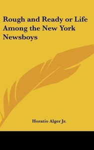 Rough and Ready or Life Among the New York Newsboys