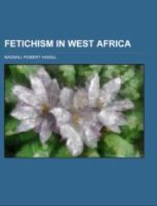 Fetichism in West Africa; forty years' observation of native cus