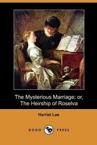The Mysterious Marriage; Or, the Heirship of Roselva (Dodo Press
