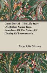 Come North! - The Life Story of Mother Xavier Ross, Foundress of