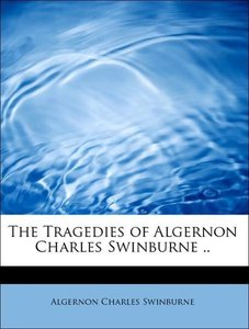 The Tragedies of Algernon Charles Swinburne ..