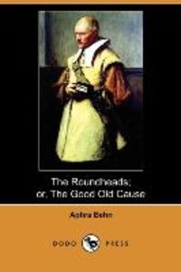 The Roundheads; Or, the Good Old Cause (Dodo Press)