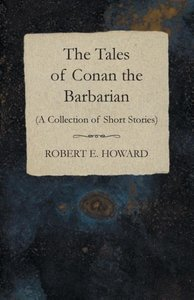 The Tales of Conan the Barbarian (A Collection of Short Stories)