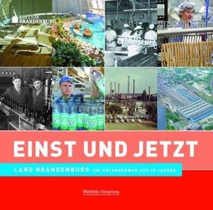 Einst und Jetzt - Land Brandenburg. 100 Unternehmen aus 25 Jahre