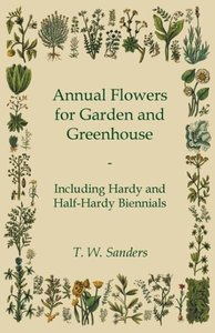 Annual Flowers for Garden and Greenhouse - Including Hardy and H