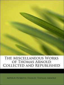 The Miscellaneous Works of Thomas Arnold Collected and Republish