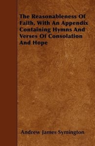 The Reasonableness Of Faith, With An Appendix Containing Hymns A