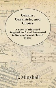 Organs, Organists, and Choirs - A Book of Hints and Suggestions