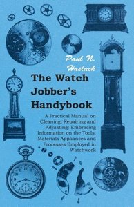 The Watch Jobber's Handybook - A Practical Manual on Cleaning, R
