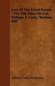 Last Of The Great Scouts - The Life Story Of Col. William F. Cod