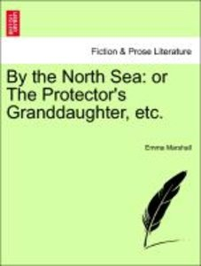 By the North Sea: or The Protector's Granddaughter, etc.