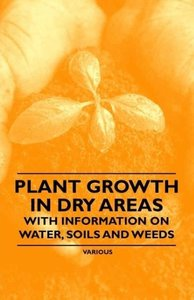 Plant Growth in Dry Areas - With Information on Water, Soils and