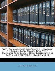 Autos Sacramentales Alegóricos Y Historiales Del Insigne Poeta E