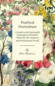 Practical Floriculture - A Guide to the Successful Cultivation o