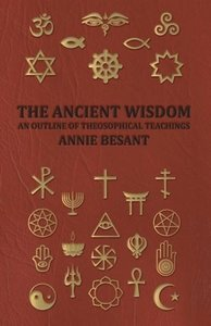 The Ancient Wisdom - An Outline of Theosophical Teachings