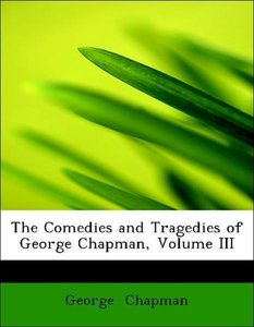 The Comedies and Tragedies of George Chapman, Volume III