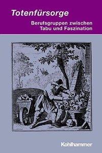 Totenfürsorge - Berufsgruppen zwischen Tabu und Faszination