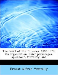 The court of the Tuileries, 1852-1870, its organization, chief p