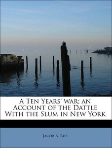 A Ten Years' war; an Account of the Dattle With the Slum in New