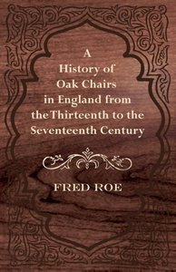 A History of Oak Chairs in England from the Thirteenth to the Se